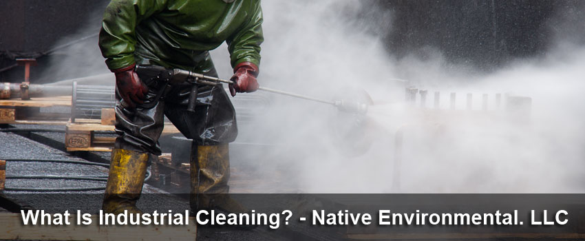 What Is Industrial Cleaning - Native Environmental LLC